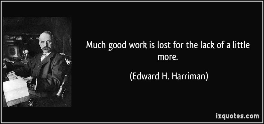 quote-much-good-work-is-lost-for-the-lack-of-a-little-more-edward-h-harriman-align-thoughts